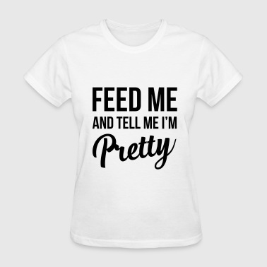 Feed me and tell me I'm pretty - Women's T-Shirt