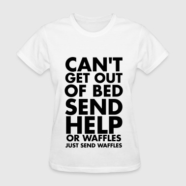 Can't get out of bed send help or waffles - Women's T-Shirt