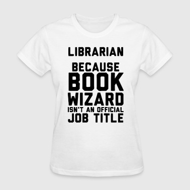 Librarian Because Book Wizard Isn't An Official - Women's T-Shirt