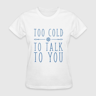 Too Cold To Talk To You - Women's T-Shirt