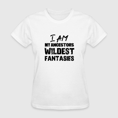 I am my ancestors wildest fantasies. - Women's T-Shirt
