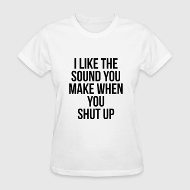 I like the sound you make when you shut up - Women's T-Shirt