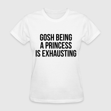 Gosh being a princess is exhausting - Women's T-Shirt