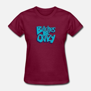Bitches Bitches Be Crazy - Women's T-Shirt