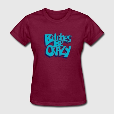 Bitches Be Crazy - Women's T-Shirt