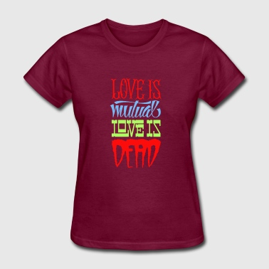 Love is mutual love is dead - Women's T-Shirt