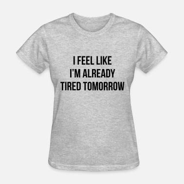 I Already Feel Tired Tomorrow I feel like i'm already tired tomorrow - Women's T-Shirt
