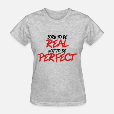 Born To Be Real Not Perfect Born to be real, not to be perfect - Women's T-Shirt