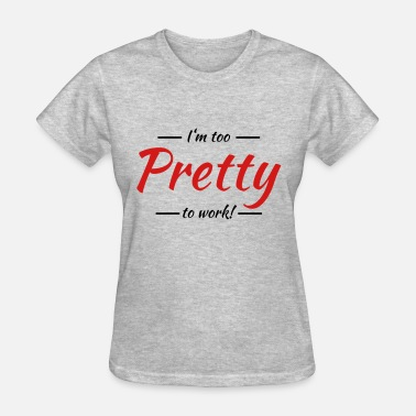 Too Pretty To Work I'm too pretty to work! - Women's T-Shirt