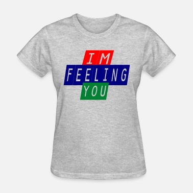 Im Feeling It im feeling you - Women's T-Shirt