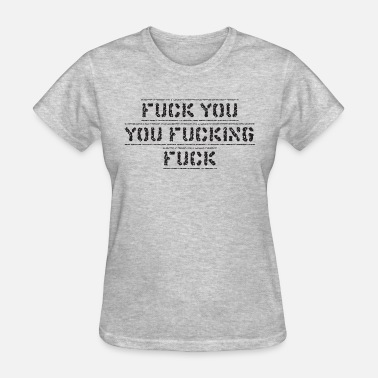 Are You Fucking Kidding Me FUCK YOU YOU FUCKING FUCK - Women's T-Shirt