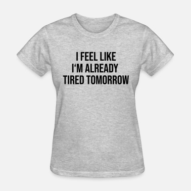 Im Feeling It FEEL LIKE IM ALREADY TIRED TOMORROW - Women's T-Shirt