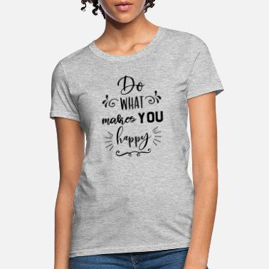 do what makes you happy 01 - Women's T-Shirt