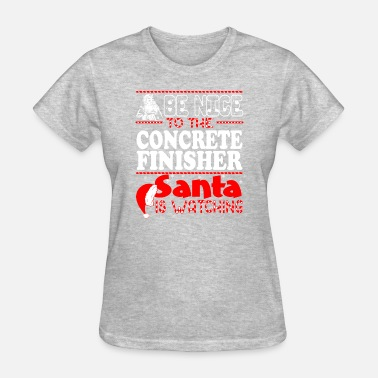 Concrete Finisher Funny Be Nice To Concrete Finisher Santa Watching - Women's T-Shirt