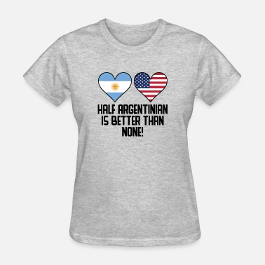 Half Argentinian Half Argentinian Is Better Than None - Women's T-Shirt