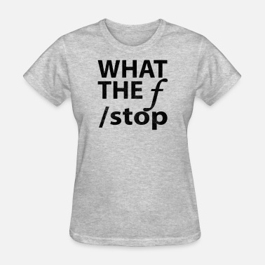 F Stop What The F Stop - Women's T-Shirt
