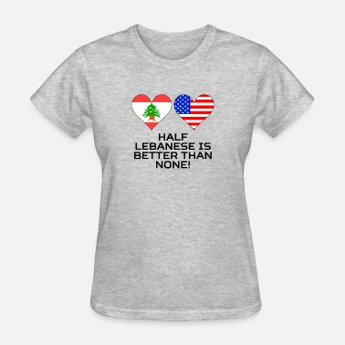 Half Lebanese Half American Half Lebanese Is Better Than None - Women's T-Shirt