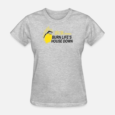 Burn Down Burn Lifes House Down Quote - Women's T-Shirt