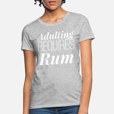 Rum Adulting Requires Rum - Women's T-Shirt