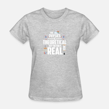 Theoretical Physics THE PHYSICS IS THEORETICAL - Women's T-Shirt