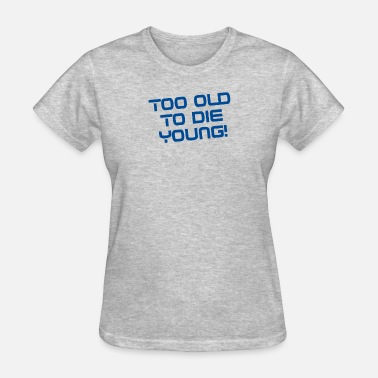 Too Old To Die Young funny tshirt - Women's T-Shirt