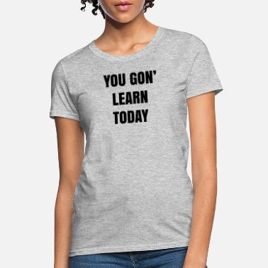 YOU GON LEARN TODAY - Women's T-Shirt