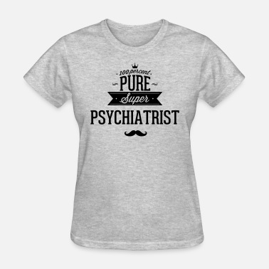 Psychiatry 100 percent pure super psychiatrist - Women's T-Shirt
