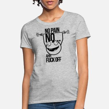 Fuck Pain no pain no gain ahh fuck off - Women's T-Shirt