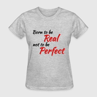 Born to be real, not to be perfect - Women's T-Shirt