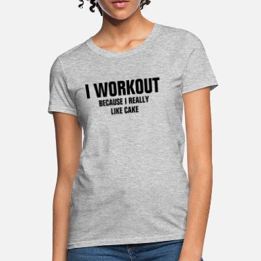 I Really Like Cake I Workout Because I Really Like Cake - Women's T-Shirt