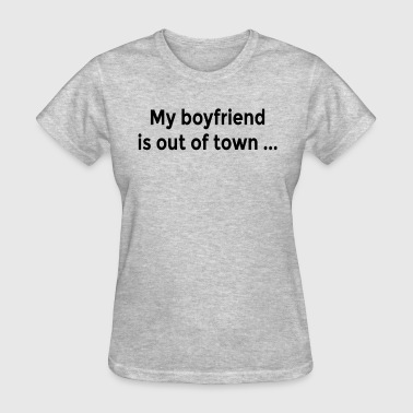 My Boyfriend Is Out Of Town My Boyfriend is Out of Town FUNNY Flirt Ladies - Women's T-Shirt