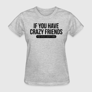 If You Have Crazy Friends, You Have Everything - Women's T-Shirt