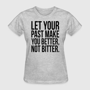 Let Your Past Make You Better, Not Bitter. Quote - Women's T-Shirt