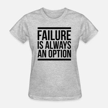 Failure FAILURE IS ALWAYS AN OPTION - Women's T-Shirt