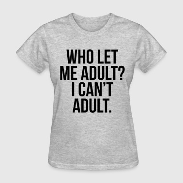 Who Let me Adult? - Women's T-Shirt