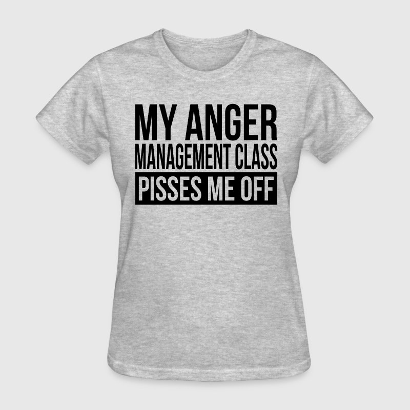 MY ANGER MANAGEMENT CLASS PISSES ME OFF - Women's T-Shirt