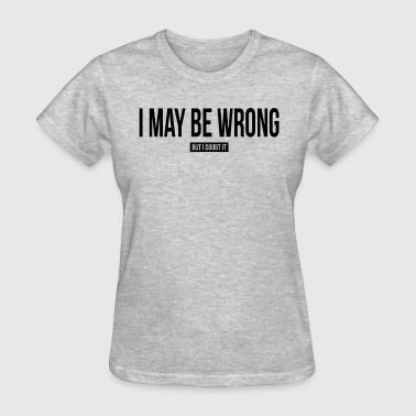 I May Not Be I MAY BE WRONG, BUT I DOUBT IT - Women's T-Shirt