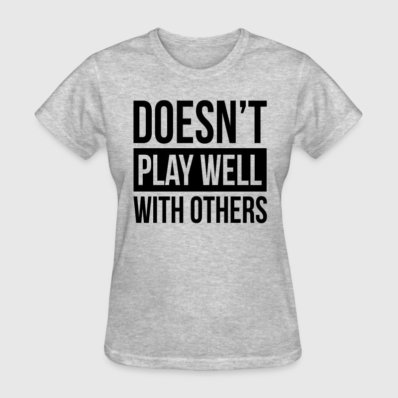 DOESN'T PLAY WELL WITH OTHERS - Women's T-Shirt