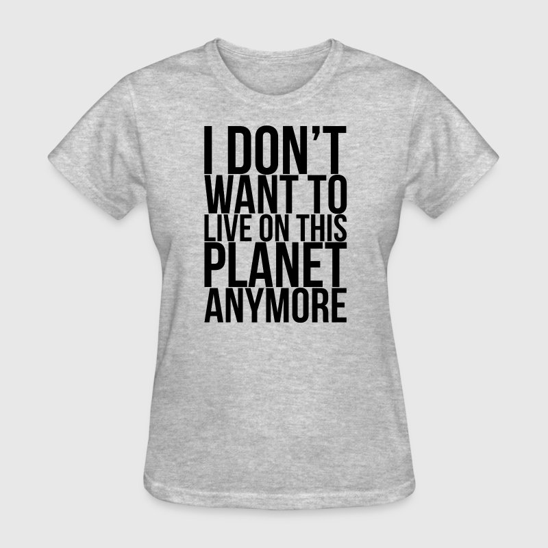 I Don't Want To Live On This Planet Anymore  - Women's T-Shirt