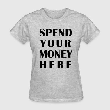 SPEND YOUR MONEY HERE - Women's T-Shirt