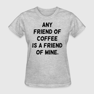 Any Friend of Coffee is a Friend of Mine - Women's T-Shirt