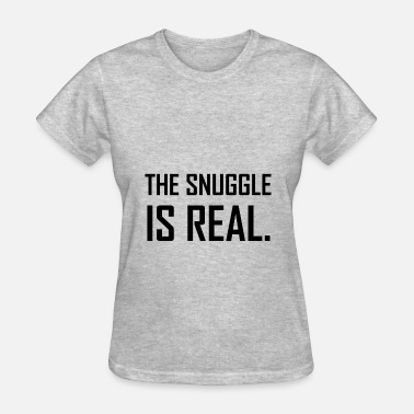 Snuggle The Snuggle Is Real - Women's T-Shirt