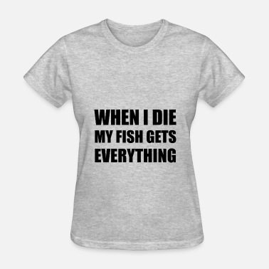 Aquarium When I Die My Fish Gets Everything - Women's T-Shirt