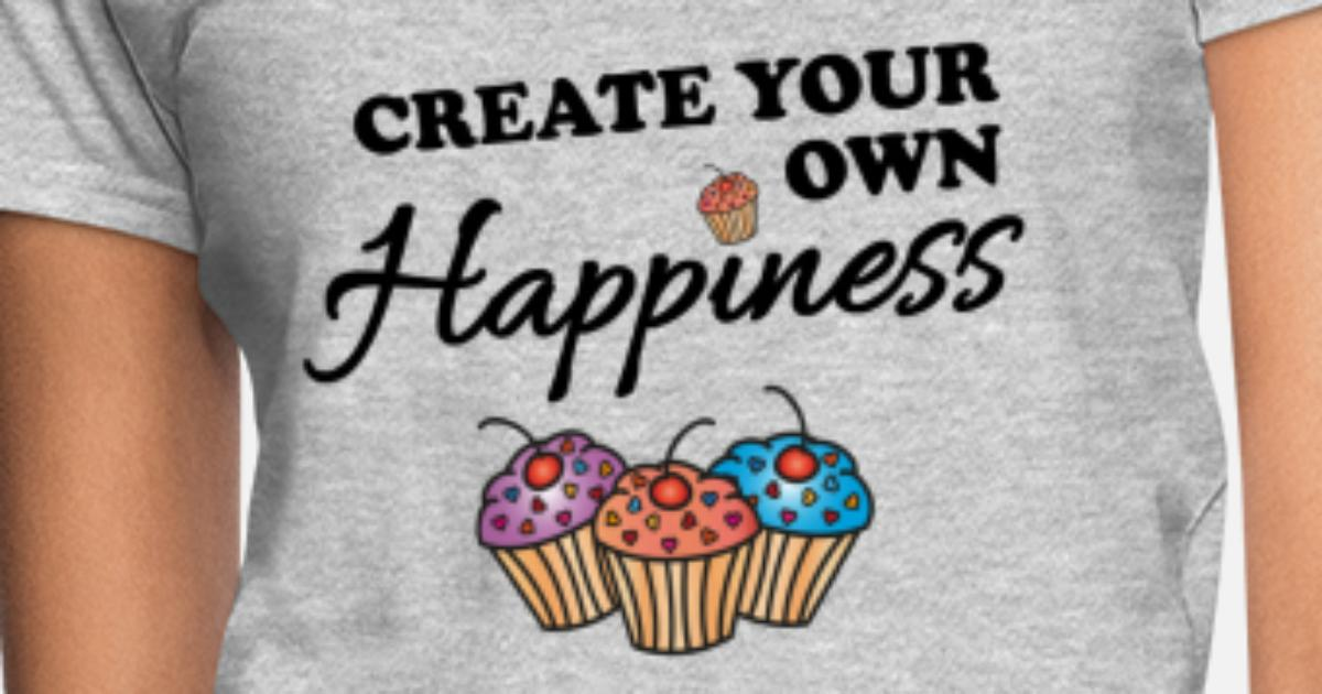 1ae362a9331e Create your own happiness Women's T-Shirt | Spreadshirt