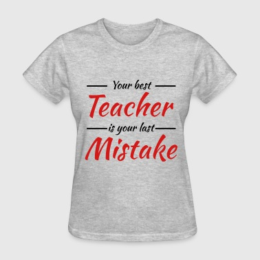 Your best teacher is your last mistake - Women's T-Shirt