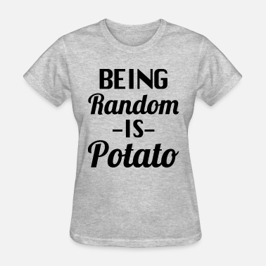 Being Random Is Potato Being random is Potato - Women's T-Shirt