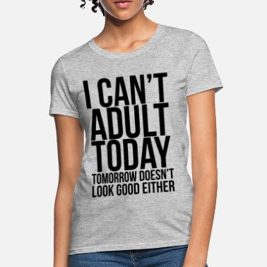 Cant i can't adult today - Women's T-Shirt