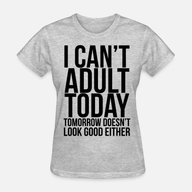 I Cant Adult Today i can't adult today - Women's T-Shirt