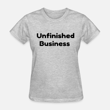 Unfinished Unfinished Business - Women's T-Shirt