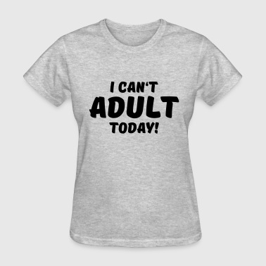 I Cant Adult Today I can't adult today! - Women's T-Shirt